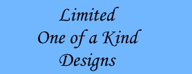 Limited One of a Kind Designs